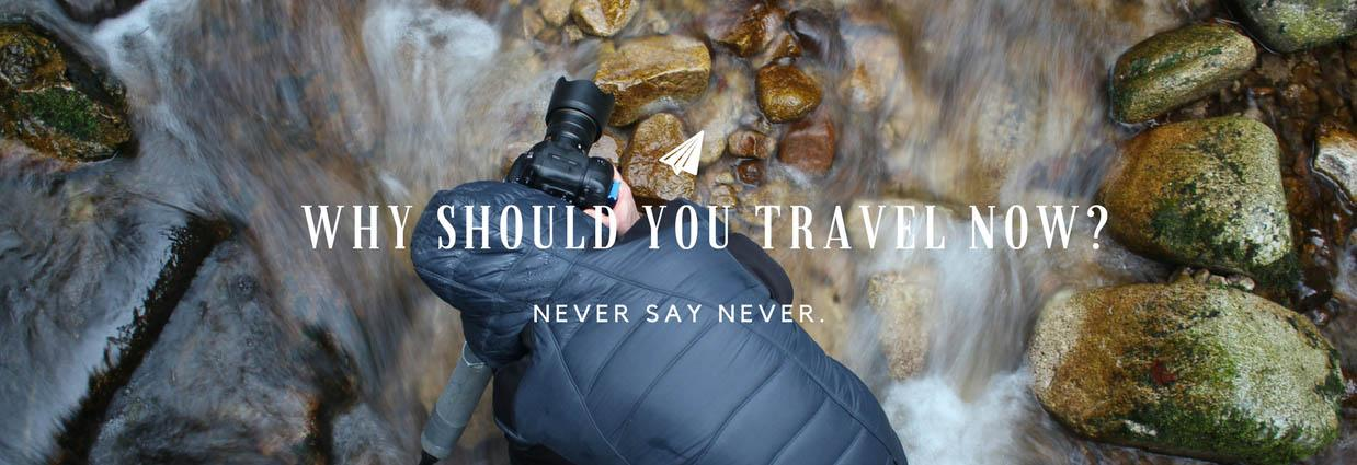 Why You Should Travel Now?